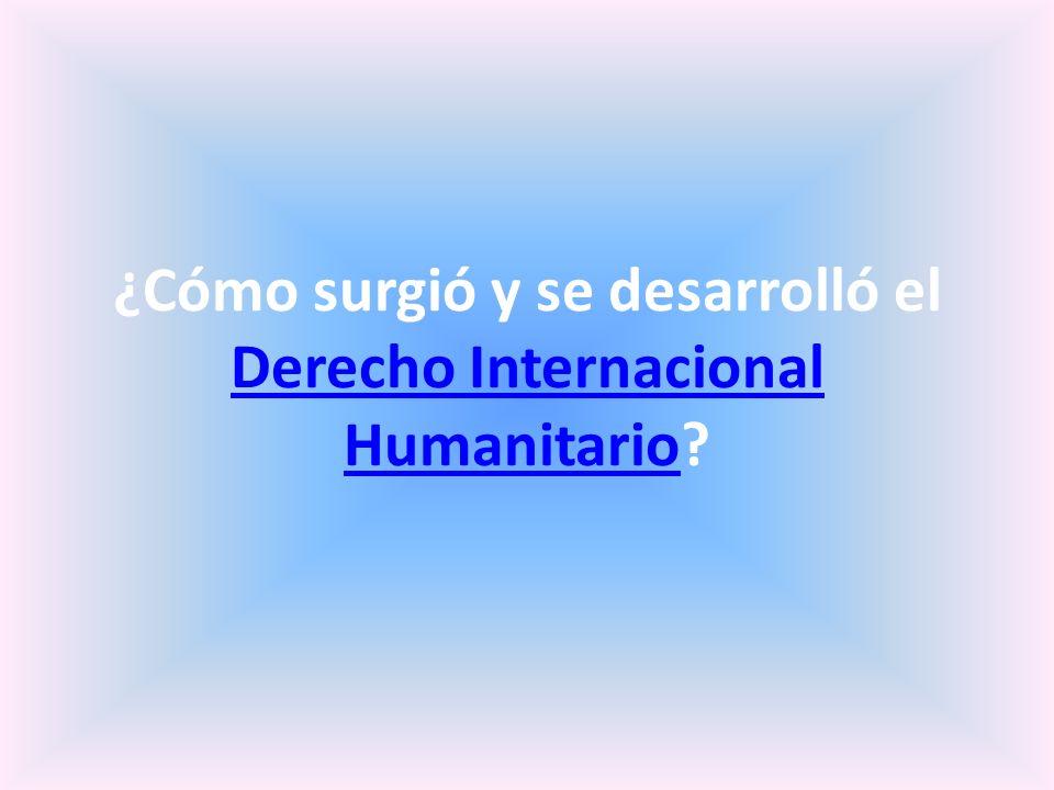 ¿Cómo surgió y se desarrolló el Derecho Internacional Humanitario? Derecho Internacional Humanitario