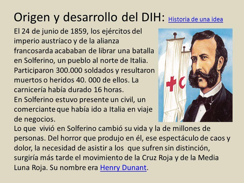 Origen y desarrollo del DIH: Historia de una idea Historia de una idea El 24 de junio de 1859, los ejércitos del imperio austríaco y de la alianza fra