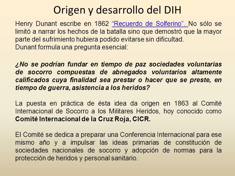 Origen y desarrollo del DIH Henry Dunant escribe en 1862 Recuerdo de Solferino. No sólo se limitó a narrar los hechos de la batalla sino que demostró