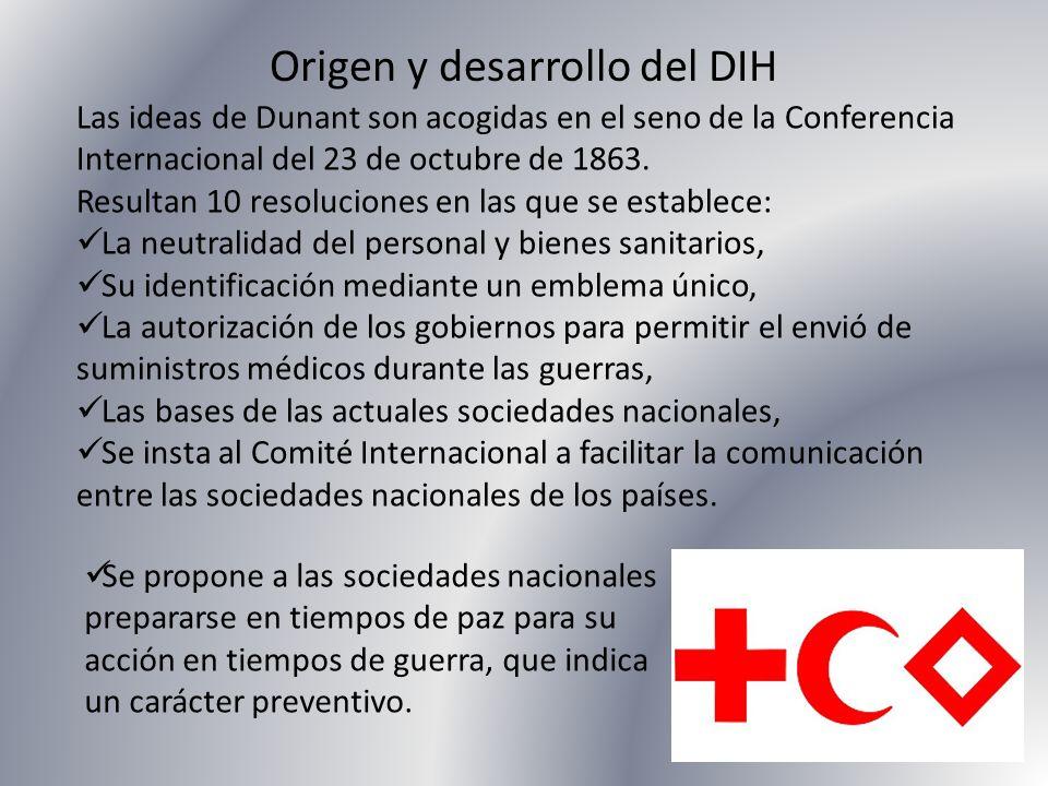 Origen y desarrollo del DIH Las ideas de Dunant son acogidas en el seno de la Conferencia Internacional del 23 de octubre de 1863. Resultan 10 resoluc