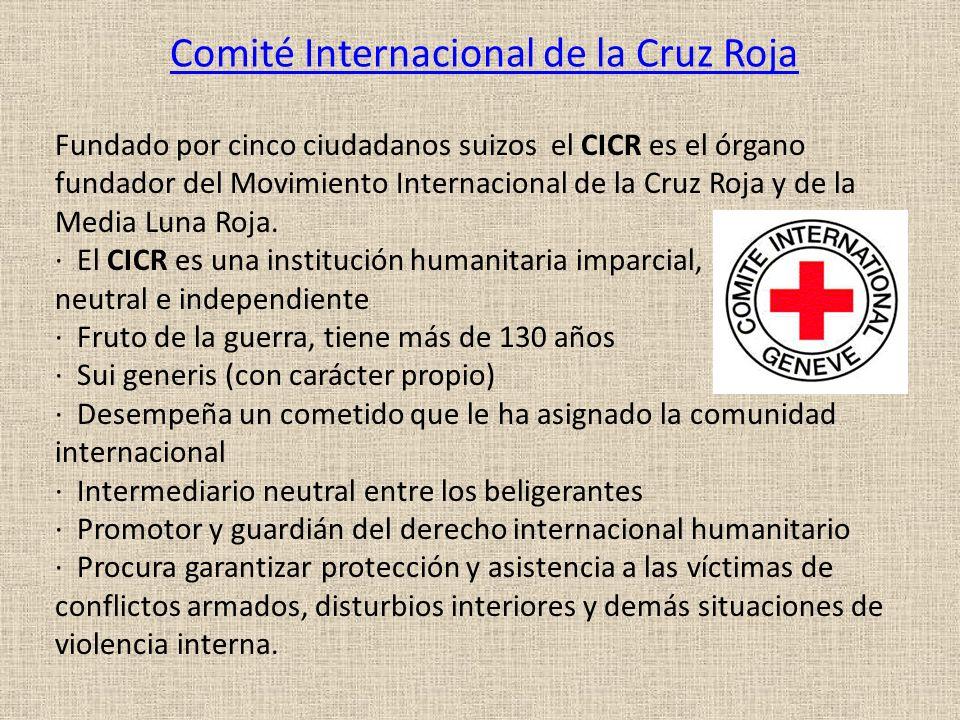 Comité Internacional de la Cruz Roja Fundado por cinco ciudadanos suizos el CICR es el órgano fundador del Movimiento Internacional de la Cruz Roja y