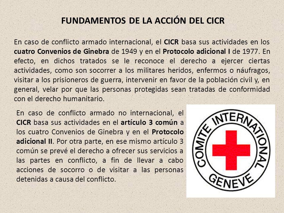 FUNDAMENTOS DE LA ACCIÓN DEL CICR En caso de conflicto armado internacional, el CICR basa sus actividades en los cuatro Convenios de Ginebra de 1949 y