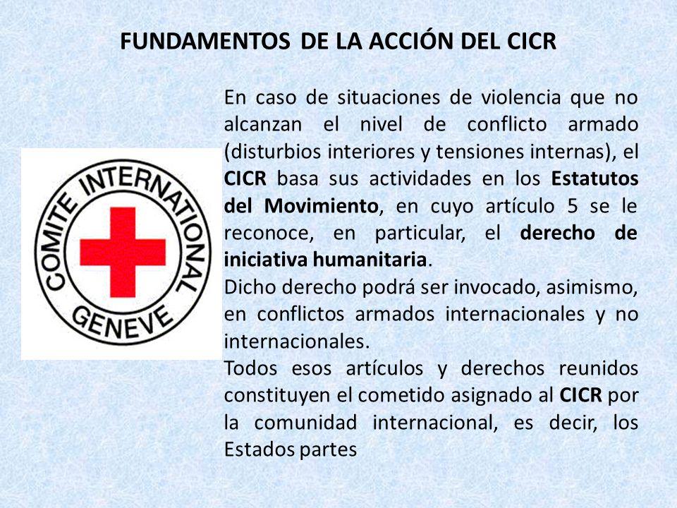 FUNDAMENTOS DE LA ACCIÓN DEL CICR En caso de situaciones de violencia que no alcanzan el nivel de conflicto armado (disturbios interiores y tensiones