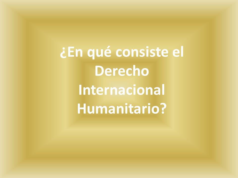 ¿En qué consiste el Derecho Internacional Humanitario?