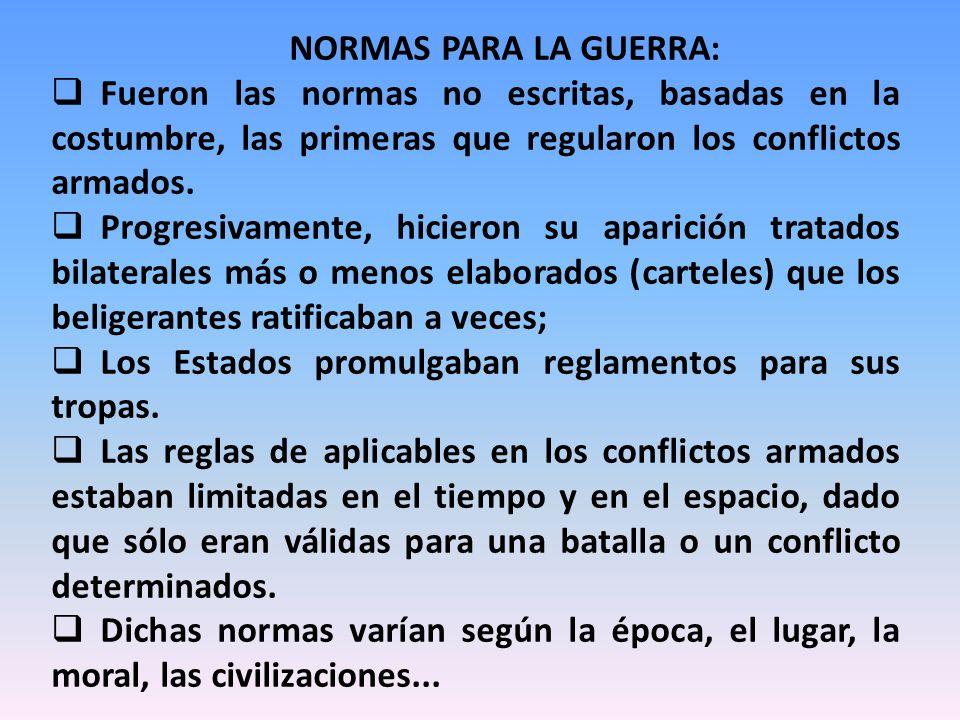 NORMAS PARA LA GUERRA: Fueron las normas no escritas, basadas en la costumbre, las primeras que regularon los conflictos armados. Progresivamente, hic