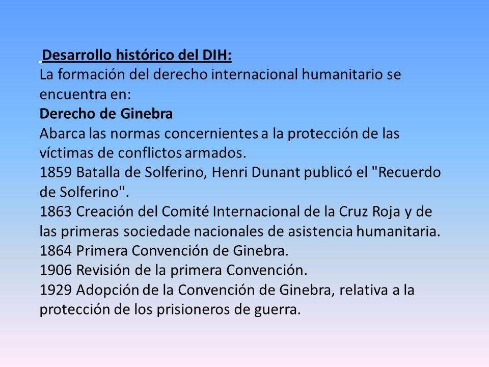 Desarrollo histórico del DIH: La formación del derecho internacional humanitario se encuentra en: Derecho de Ginebra Abarca las normas concernientes a