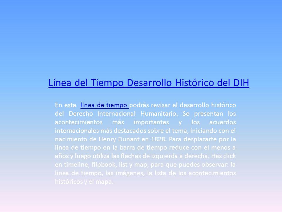 Línea del Tiempo Desarrollo Histórico del DIH En esta linea de tiempo podrás revisar el desarrollo histórico del Derecho Internacional Humanitario. Se