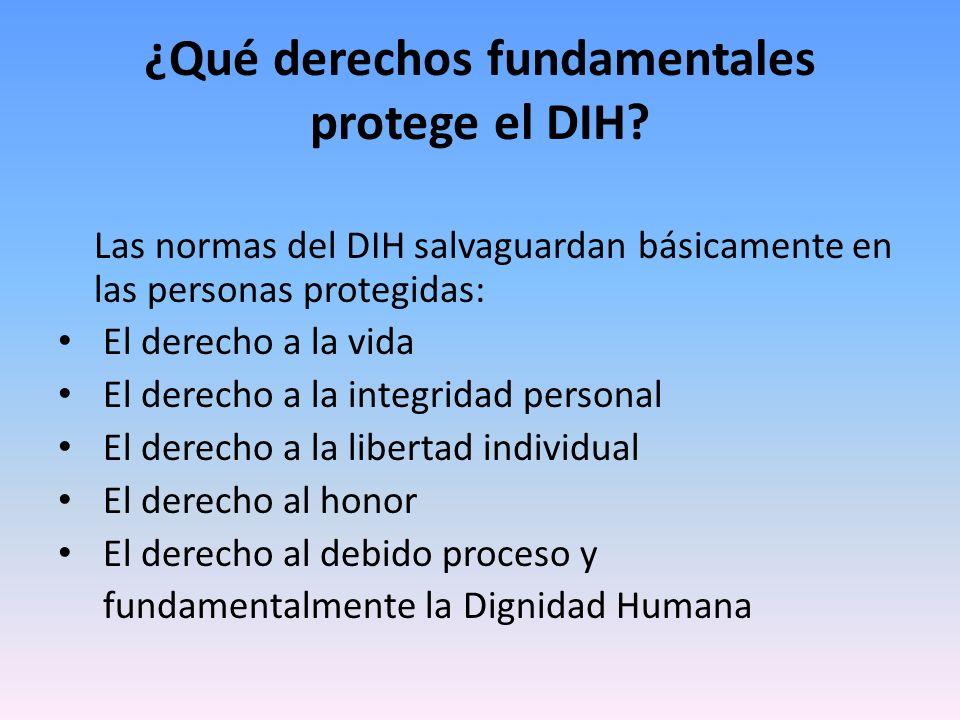 ¿Qué derechos fundamentales protege el DIH? Las normas del DIH salvaguardan básicamente en las personas protegidas: El derecho a la vida El derecho a