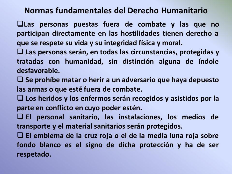 Normas fundamentales del Derecho Humanitario Las personas puestas fuera de combate y las que no participan directamente en las hostilidades tienen der