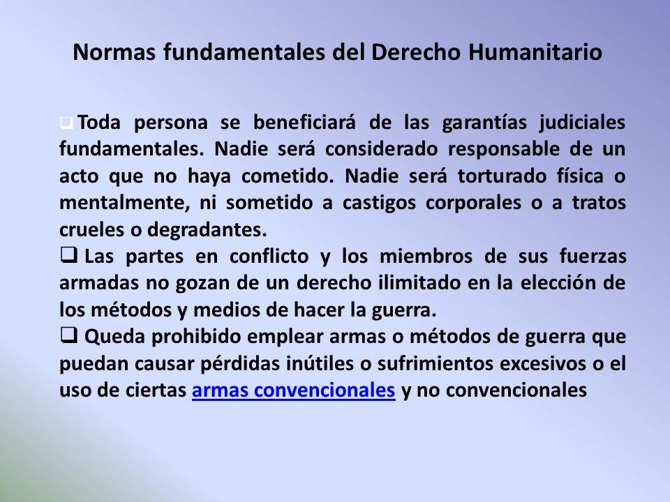 Normas fundamentales del Derecho Humanitario Toda persona se beneficiará de las garantías judiciales fundamentales. Nadie será considerado responsable