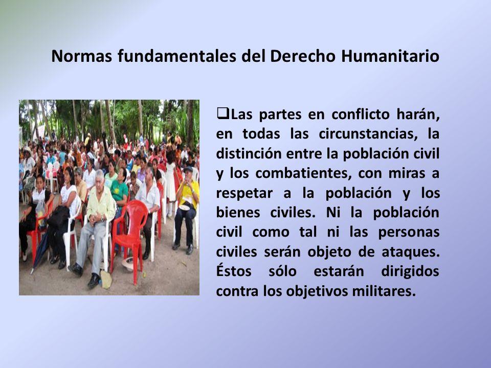 Normas fundamentales del Derecho Humanitario Las partes en conflicto harán, en todas las circunstancias, la distinción entre la población civil y los