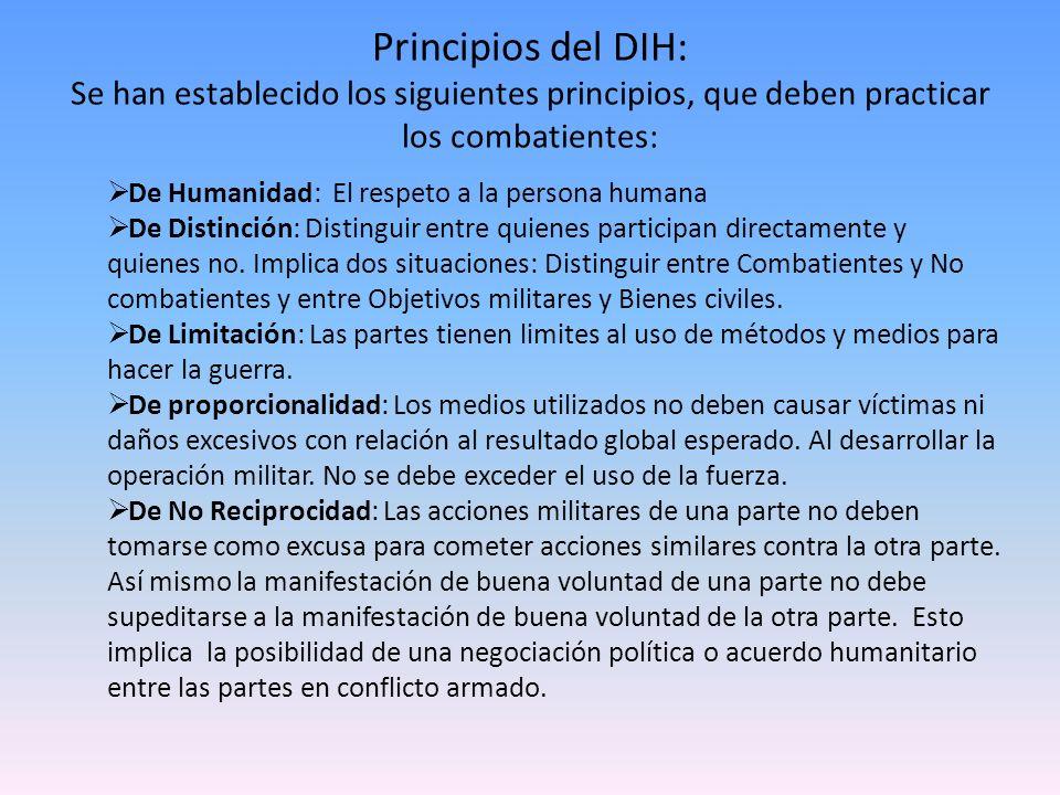 Principios del DIH: Se han establecido los siguientes principios, que deben practicar los combatientes: De Humanidad: El respeto a la persona humana D