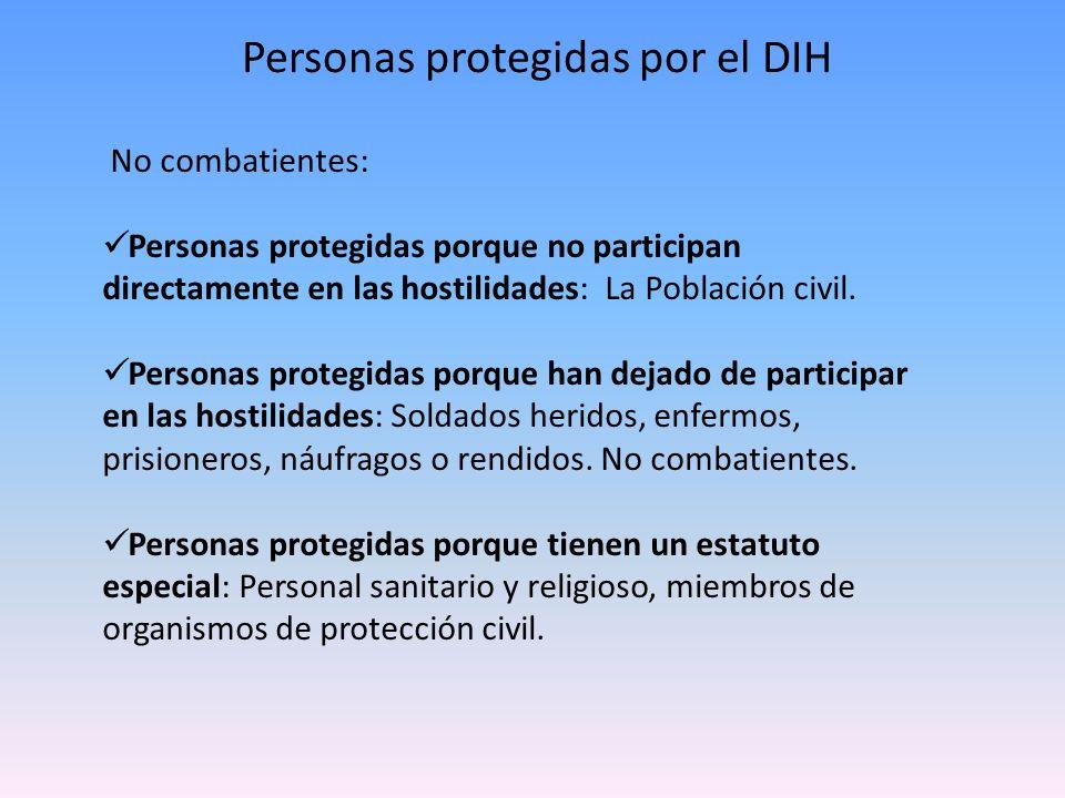 Personas protegidas por el DIH No combatientes: Personas protegidas porque no participan directamente en las hostilidades: La Población civil. Persona