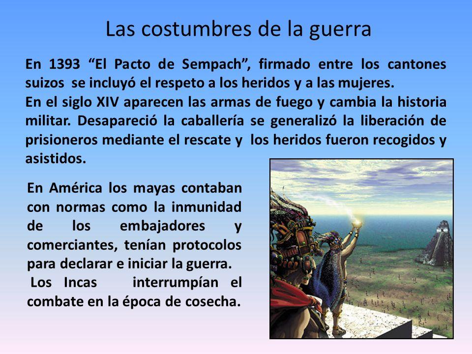 Las costumbres de la guerra En América los mayas contaban con normas como la inmunidad de los embajadores y comerciantes, tenían protocolos para decla