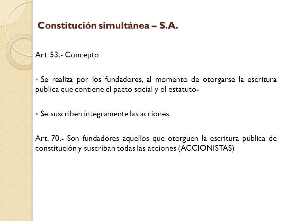 Constitución simultánea – S.A. Art. 53.- Concepto Se realiza por los fundadores, al momento de otorgarse la escritura pública que contiene el pacto so