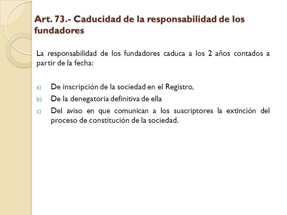 Art. 73.- Caducidad de la responsabilidad de los fundadores La responsabilidad de los fundadores caduca a los 2 años contados a partir de la fecha: a)