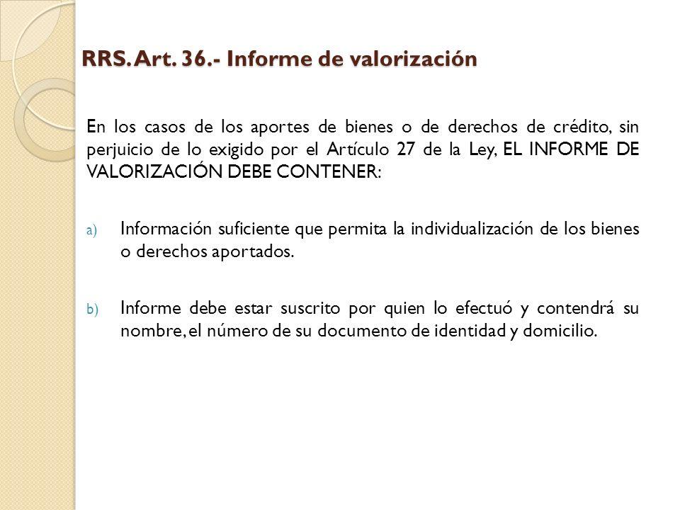 RRS. Art. 36.- Informe de valorización En los casos de los aportes de bienes o de derechos de crédito, sin perjuicio de lo exigido por el Artículo 27