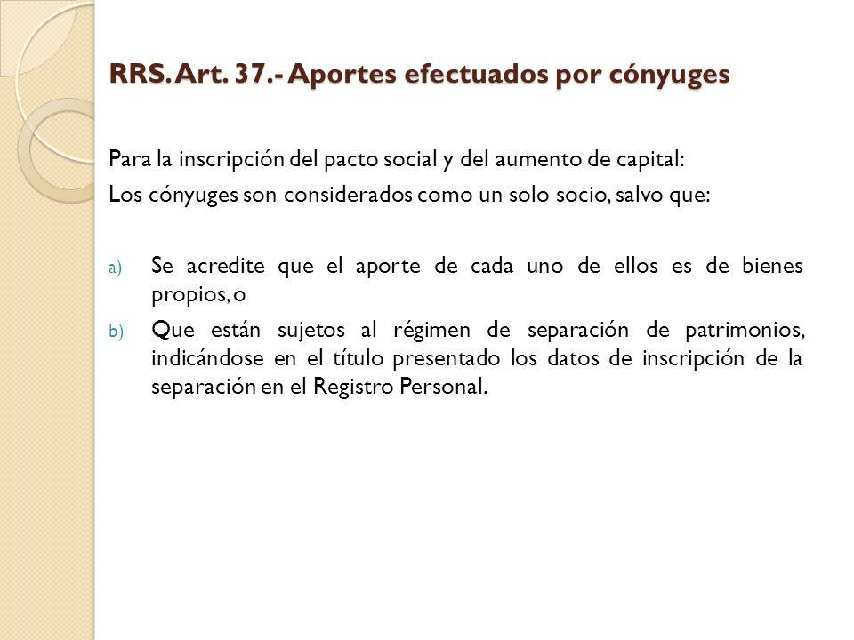 RRS. Art. 37.- Aportes efectuados por cónyuges Para la inscripción del pacto social y del aumento de capital: Los cónyuges son considerados como un so