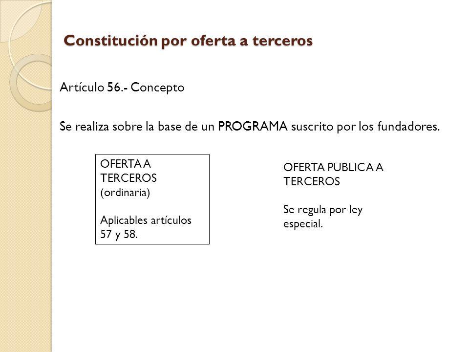 Constitución por oferta a terceros Artículo 56.- Concepto Se realiza sobre la base de un PROGRAMA suscrito por los fundadores. OFERTA A TERCEROS (ordi