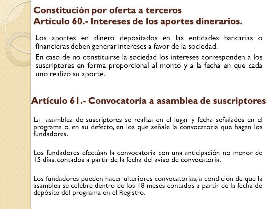 Constitución por oferta a terceros Artículo 60.- Intereses de los aportes dinerarios. Los aportes en dinero depositados en las entidades bancarias o f