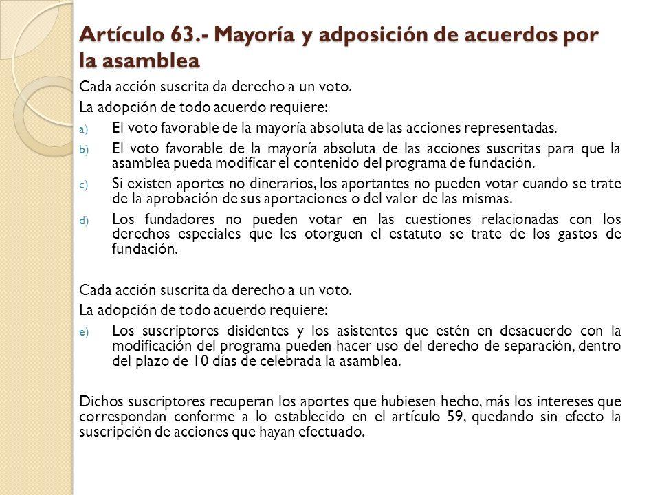 Artículo 63.- Mayoría y adposición de acuerdos por la asamblea Cada acción suscrita da derecho a un voto. La adopción de todo acuerdo requiere: a) El