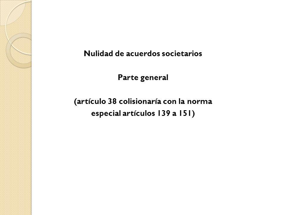 Nulidad de acuerdos societarios Parte general (artículo 38 colisionaría con la norma especial artículos 139 a 151)