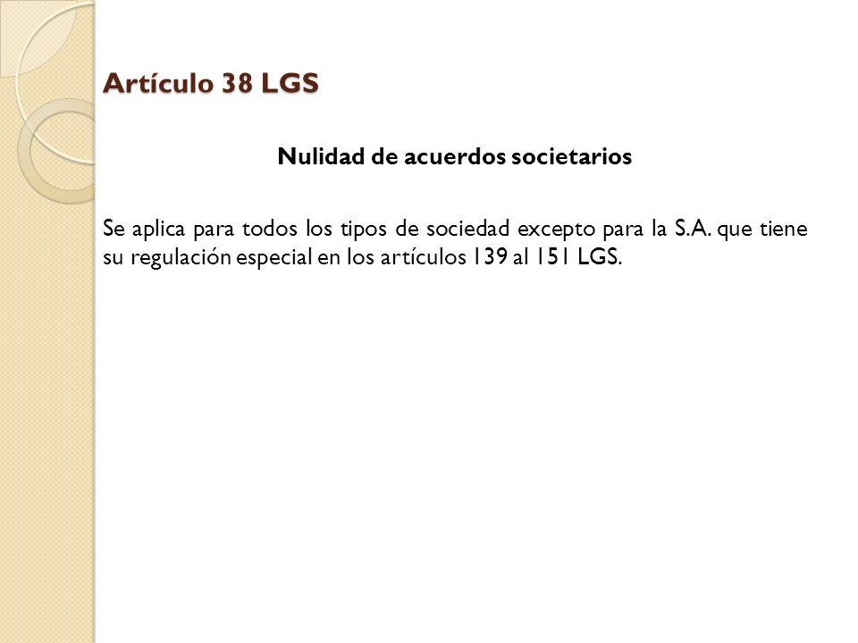 Artículo 38 LGS Nulidad de acuerdos societarios Se aplica para todos los tipos de sociedad excepto para la S.A. que tiene su regulación especial en lo