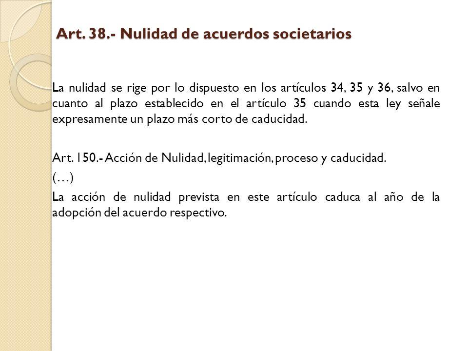 Art. 38.- Nulidad de acuerdos societarios La nulidad se rige por lo dispuesto en los artículos 34, 35 y 36, salvo en cuanto al plazo establecido en el