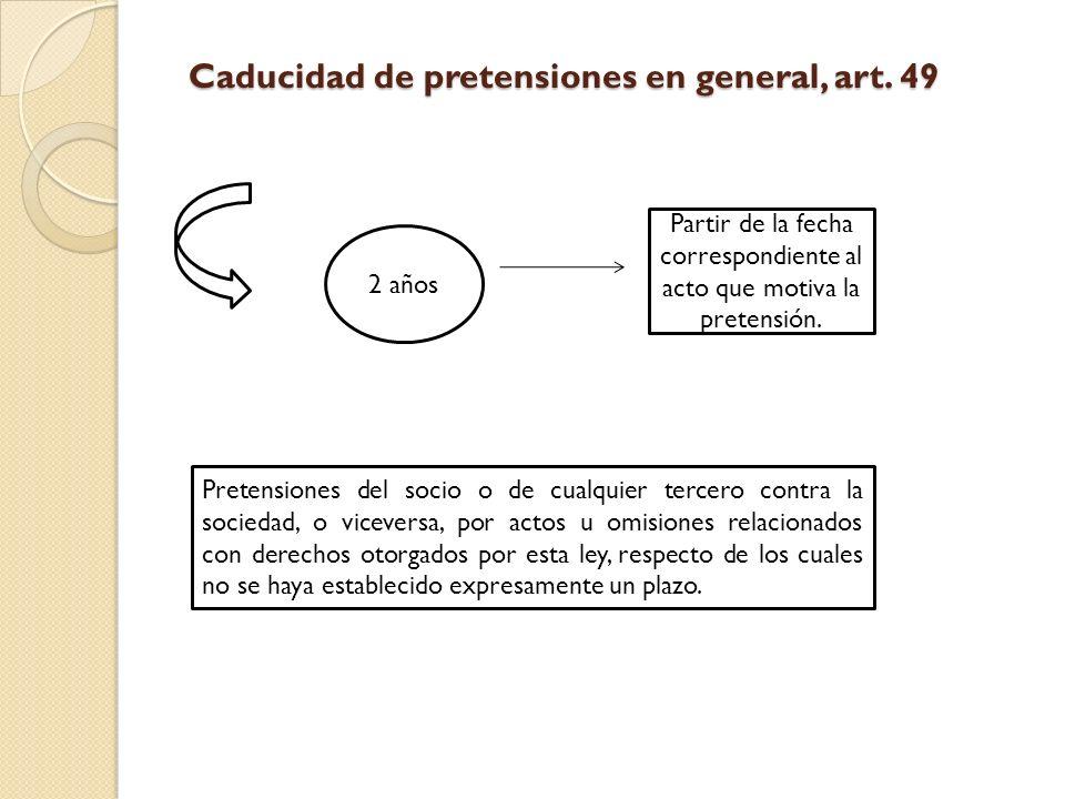 Caducidad de pretensiones en general, art. 49 2 años Partir de la fecha correspondiente al acto que motiva la pretensión. Pretensiones del socio o de