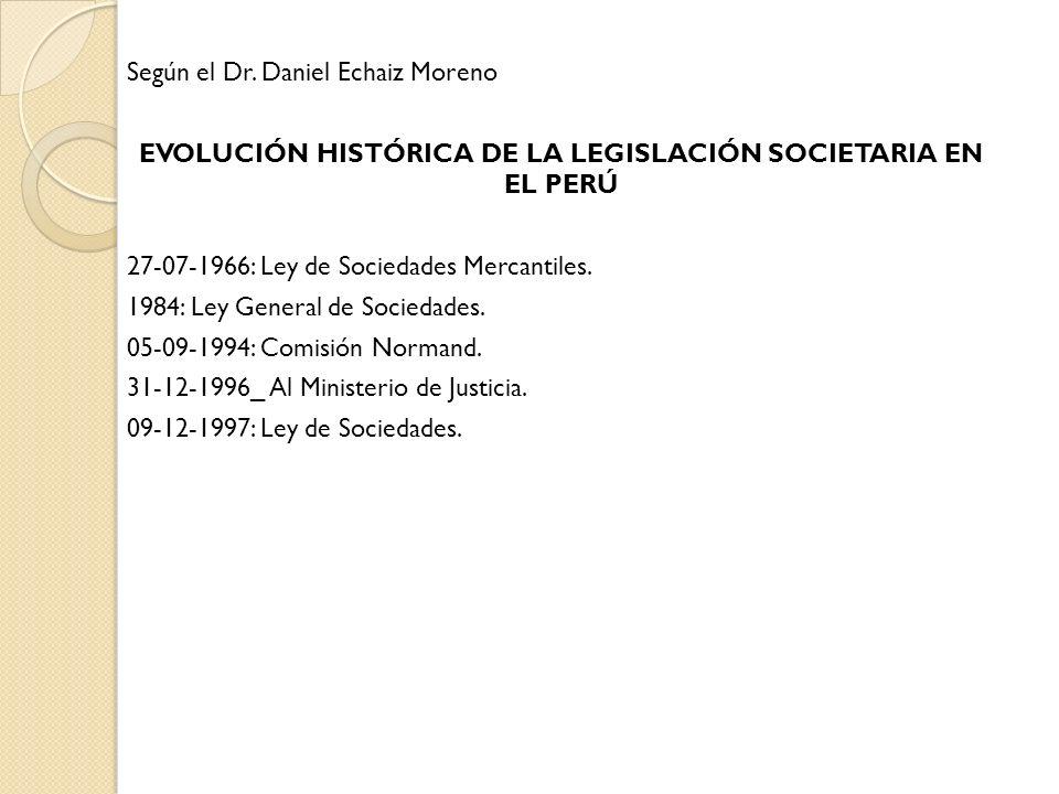 Según el Dr. Daniel Echaiz Moreno EVOLUCIÓN HISTÓRICA DE LA LEGISLACIÓN SOCIETARIA EN EL PERÚ 27-07-1966: Ley de Sociedades Mercantiles. 1984: Ley Gen