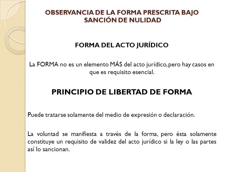 OBSERVANCIA DE LA FORMA PRESCRITA BAJO SANCIÓN DE NULIDAD FORMA DEL ACTO JURÍDICO La FORMA no es un elemento MÁS del acto jurídico, pero hay casos en