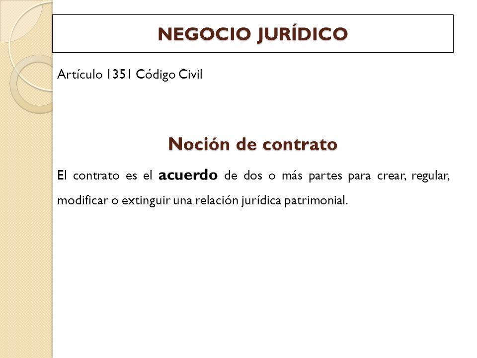 NEGOCIO JURÍDICO Artículo 1351 Código Civil Noción de contrato El contrato es el acuerdo de dos o más partes para crear, regular, modificar o extingui