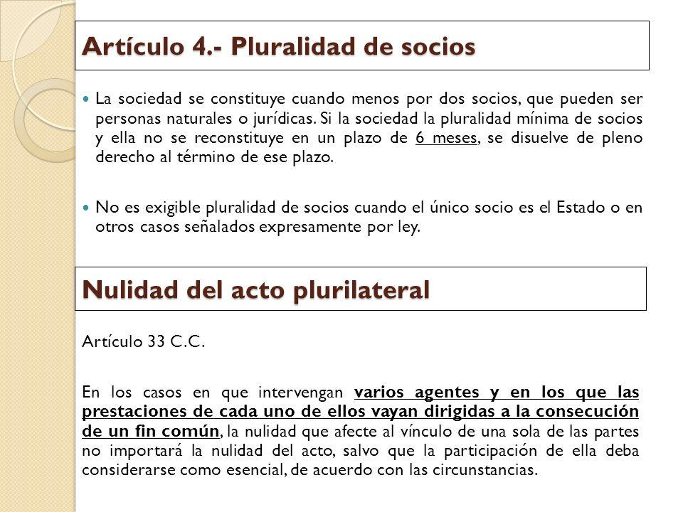 Artículo 4.- Pluralidad de socios La sociedad se constituye cuando menos por dos socios, que pueden ser personas naturales o jurídicas. Si la sociedad