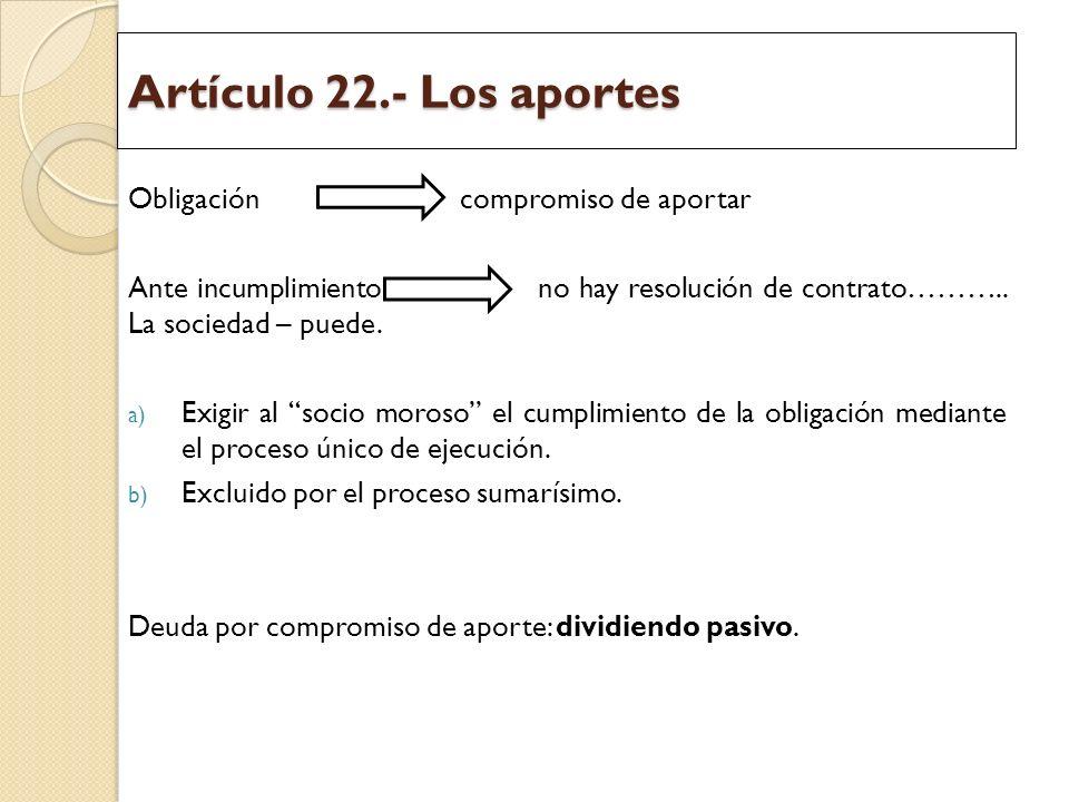 Artículo 22.- Los aportes Obligación compromiso de aportar Ante incumplimiento no hay resolución de contrato……….. La sociedad – puede. a) Exigir al so