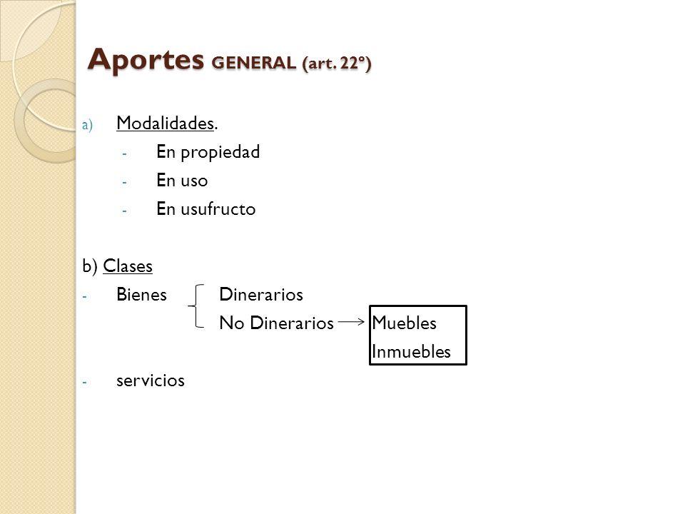 Aportes GENERAL (art. 22º) a) Modalidades. - En propiedad - En uso - En usufructo b) Clases - Bienes Dinerarios No Dinerarios Muebles Inmuebles - serv