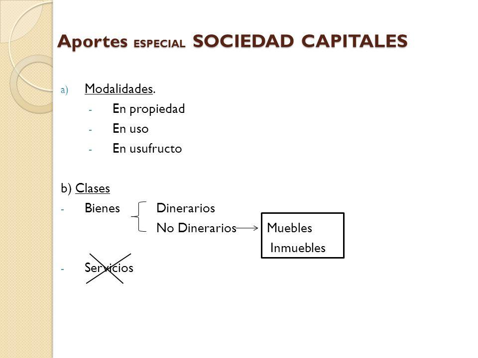 Aportes ESPECIAL SOCIEDAD CAPITALES a) Modalidades. - En propiedad - En uso - En usufructo b) Clases - Bienes Dinerarios No Dinerarios Muebles Inmuebl