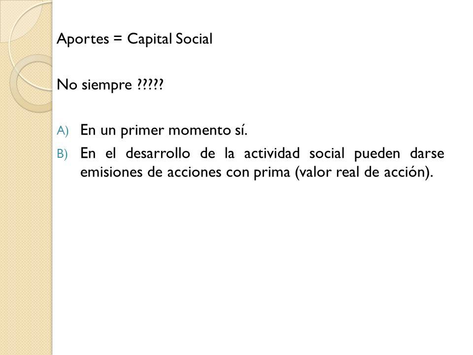 Aportes = Capital Social No siempre ????? A) En un primer momento sí. B) En el desarrollo de la actividad social pueden darse emisiones de acciones co