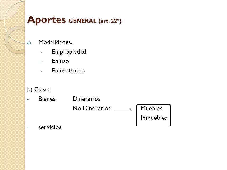 Aportes GENERAL (art. 22º) a) Modalidades. - En propiedad - En uso - En usufructo b) Clases - Bienes Dinerarios No DinerariosMuebles Inmuebles - servi