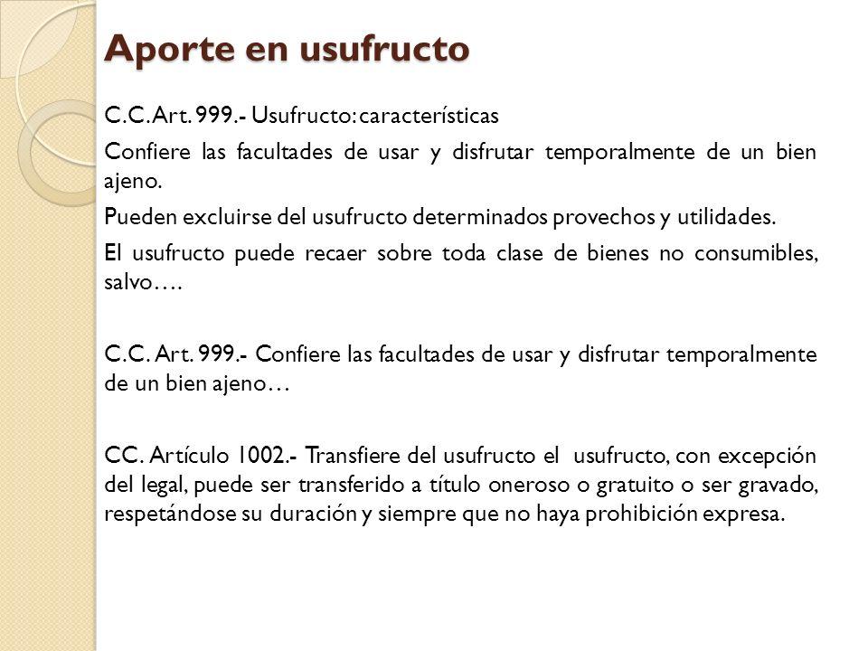 Aporte en usufructo C.C. Art. 999.- Usufructo: características Confiere las facultades de usar y disfrutar temporalmente de un bien ajeno. Pueden excl