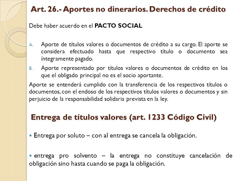 Art. 26.- Aportes no dinerarios. Derechos de crédito Debe haber acuerdo en el PACTO SOCIAL A. Aporte de títulos valores o documentos de crédito a su c