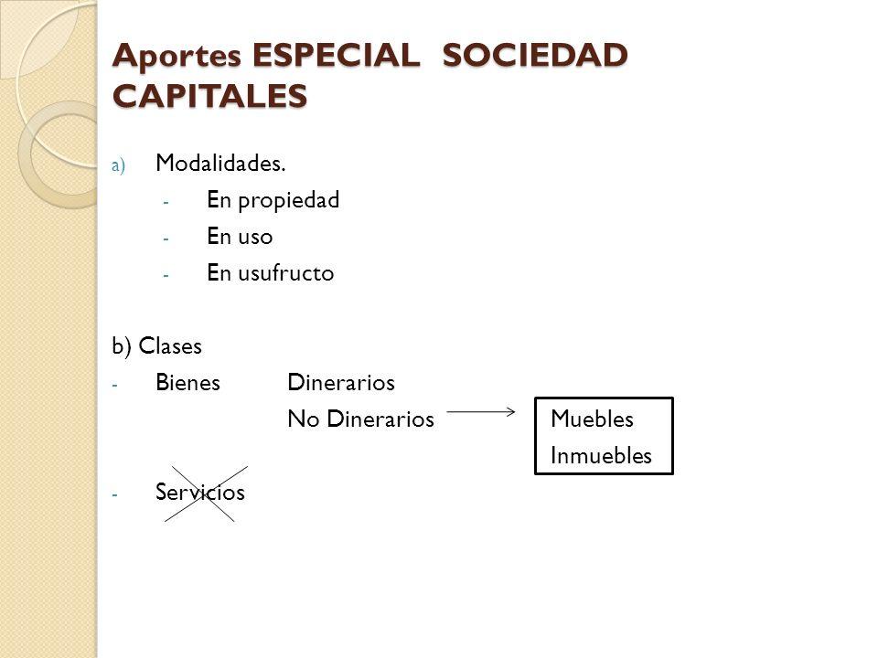 Aportes ESPECIAL SOCIEDAD CAPITALES a) Modalidades. - En propiedad - En uso - En usufructo b) Clases - Bienes Dinerarios No DinerariosMuebles Inmueble