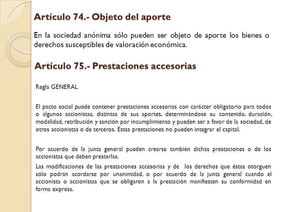 Artículo 74.- Objeto del aporte En la sociedad anónima sólo pueden ser objeto de aporte los bienes o derechos susceptibles de valoración económica. Ar