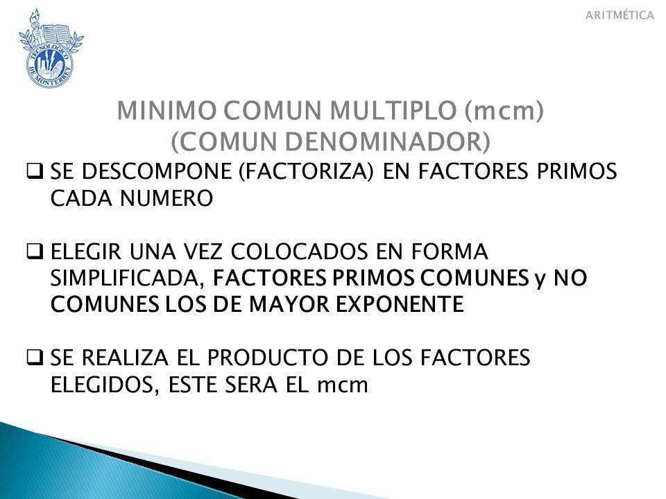 MINIMO COMUN MULTIPLO (mcm) (COMUN DENOMINADOR) SE DESCOMPONE (FACTORIZA) EN FACTORES PRIMOS CADA NUMERO ELEGIR UNA VEZ COLOCADOS EN FORMA SIMPLIFICAD