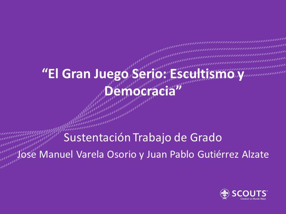 «El Gran Juego Serio: Escultismo y Democracia» Pregunta de Investigación ¿Cómo contribuye el Movimiento Scout a la interiorización por parte de los jóvenes Scouts de Colombia del principio democrático inherente al Estado Social de Derecho?