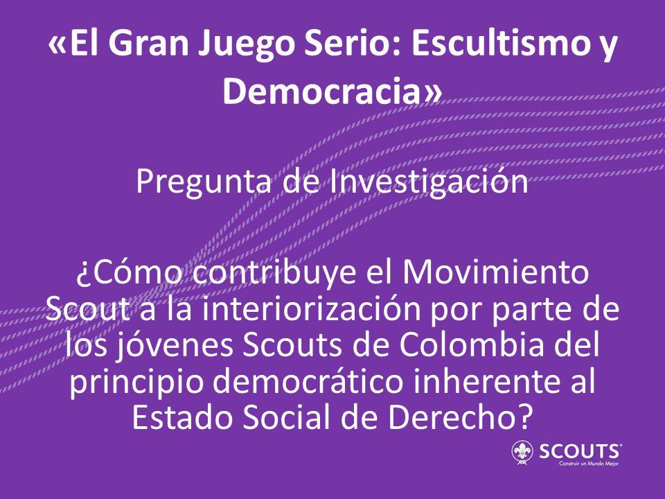 «El Gran Juego Serio: Escultismo y Democracia» Pregunta de Investigación ¿Cómo contribuye el Movimiento Scout a la interiorización por parte de los jó