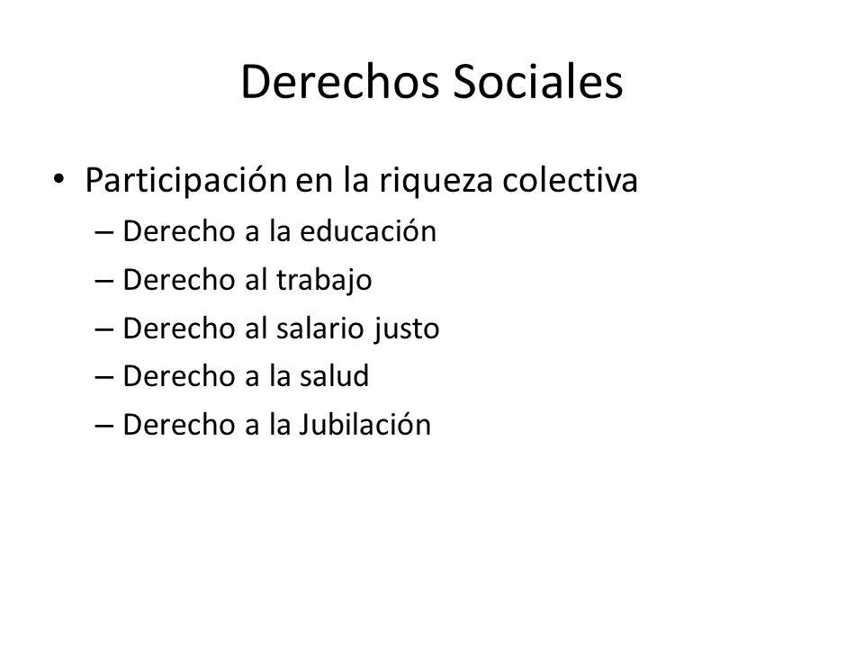 Derechos Sociales Participación en la riqueza colectiva – Derecho a la educación – Derecho al trabajo – Derecho al salario justo – Derecho a la salud – Derecho a la Jubilación