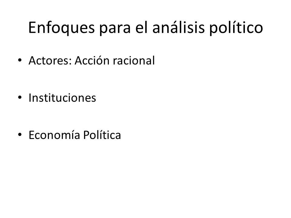 Enfoques para el análisis político Actores: Acción racional Instituciones Economía Política