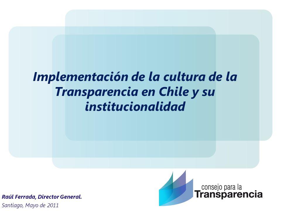 Implementación de la cultura de la Transparencia en Chile y su institucionalidad Santiago, Mayo de 2011 Raúl Ferrada, Director General.