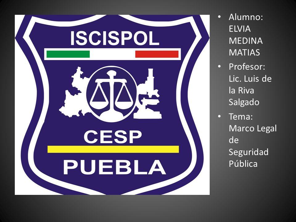 Alumno: ELVIA MEDINA MATIAS Profesor: Lic. Luis de la Riva Salgado Tema: Marco Legal de Seguridad Pública