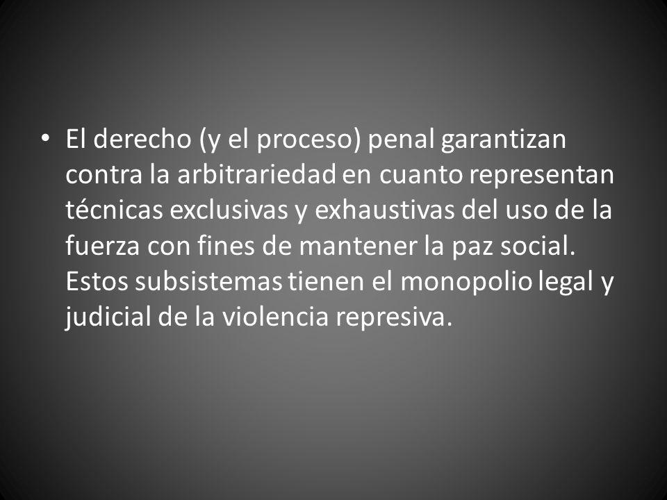 El derecho (y el proceso) penal garantizan contra la arbitrariedad en cuanto representan técnicas exclusivas y exhaustivas del uso de la fuerza con fi